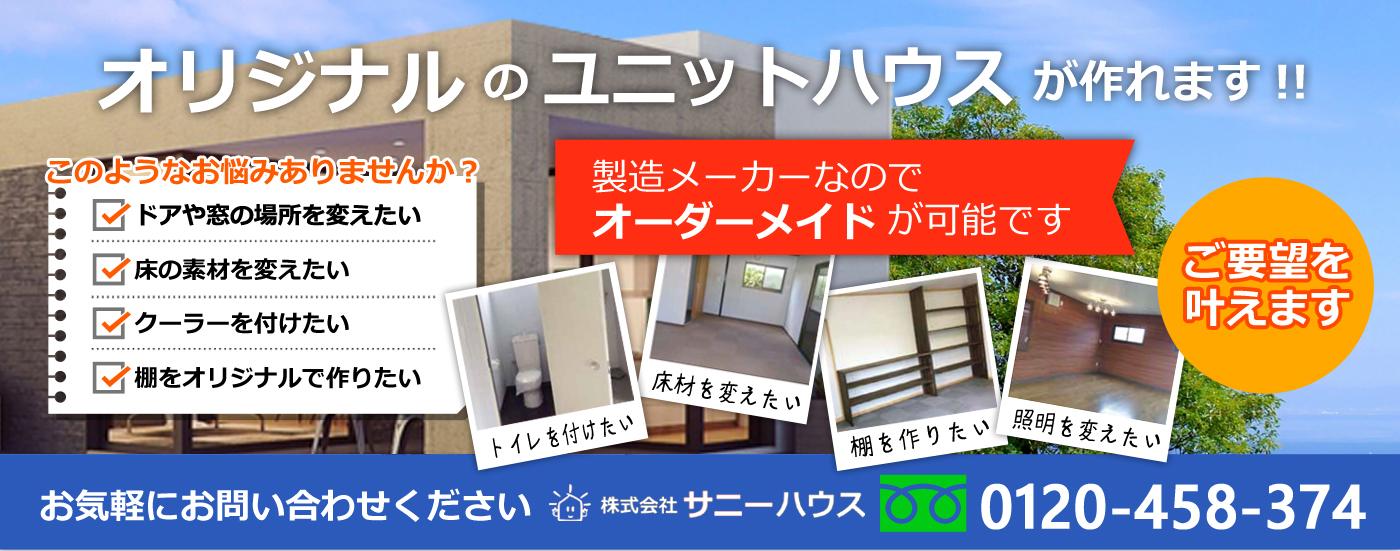 ユニットハウスのご要望叶えます。サニーハウスは製造メーカーなので、製造から設置まで可能です。お気軽にお問い合せ下さい。フリーダイヤル0120-325-728